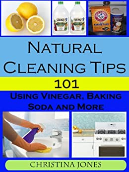 Natural Cleaning Tips 101 - Using Vinegar, Baking Soda, and More by [Jones, Christina]