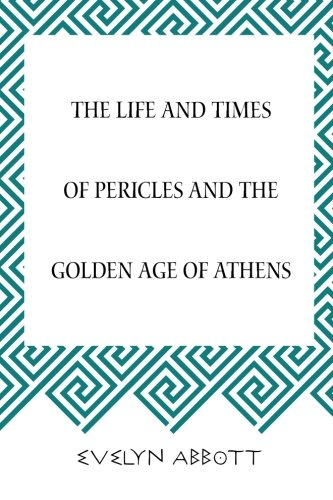 The Life and Times of Pericles and the Golden Age of Athens