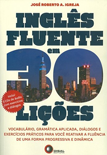 Inglês Fluente em 30 Lições. Vocabulário, Gramática Aplicada, Diálogos e Exercícios Práticos Para Você Reativar a Fluência de Uma Forma Progressiva e Dinâmica