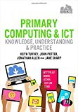 Primary Computing and ICT: Knowledge, Understanding and Practice : Knowledge, Understanding and Practice, Turvey, Keith and Allen, Jonathan, 1446295850