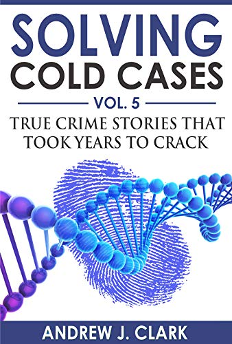 Solving Cold Cases Vol. 5: True Crime Stories that Took Years to Crack (True Crime Cold Cases Solved)
