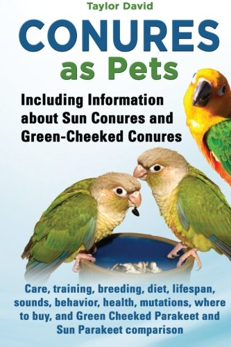Quaker Parakeet - Conures as Pets: Including Information about Sun Conures and Green-Cheeked Conures: Care, training, breeding, diet, lifespan, sounds, behavior, ... Cheeked Parakeet and Sun Parakeet comparison