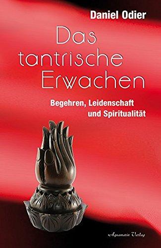 Das tantrische Erwachen: Begehren, Leidenschaft und ...