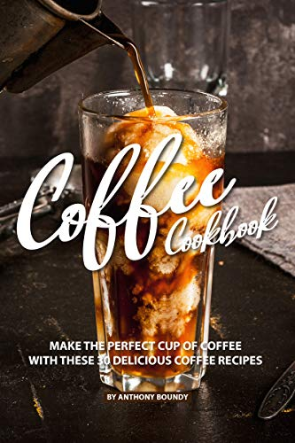 COFFEE COOKBOOK: Make the Perfect Cup of Coffee with These 30 Delicious Coffee Recipes by Anthony Boundy