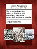 Rudiments of Political Science. Part the First, Angus Macaulay, 1275716318