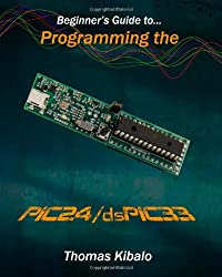 Beginner's Guide to Programming the PIC24/dsPIC33: Using the Microstick and Microchip C Compiler for PIC24 and dsPIC33