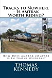 Tracks to Nowhere - Is Amtrak Worth Riding?: Sketches of Overseas Rail Travel Compared with Amtrak - Which is the Winner?