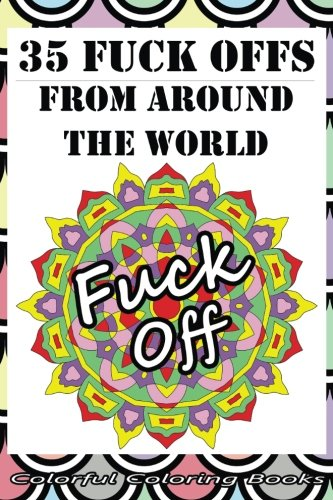 35 Fuck Offs from Around the World: A Rude Geometric Color Therapy Book To Help Relieve Stress And Anxiety While Promoting A Calm Mind (Don't Stress ... Anxiety Promoting Adult Color Therapy Books)