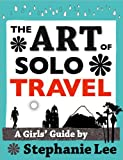 Art of Solo Travel: A Girls' Guide to Long Term Travel