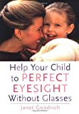 Help Your Child to Perfect Eyesight Without Glasses, Janet Goodrich, 0890878706