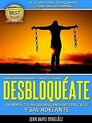 DESBLOQUÉATE: Enfrenta Tus Problemas, Enfrenta Las Crisis Y Sál Adelante: Cómo Enfrentar y Superar Las Crisis y La Adversidad (PNL YA nº 2) (Spanish Edition)