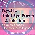Psychic Third Eye Power & Intuition Booster: Sleep Meditation & Alpha Theta Hypnosis with the Sleep Lab Speech by Joel Thielke, Catherine Perry Narrated by Catherine Perry