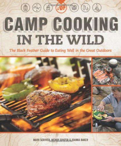 Camp Cooking in the Wild: The Black Feather Guide to Eating Well in the Great Outdoors by Mark Scriver, Wendy Grater, Joanna Baker