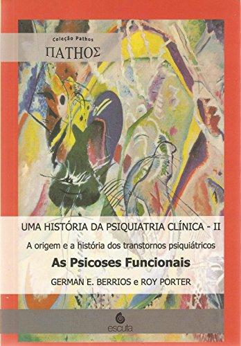 Uma História da Psiquiatria Clínica: A Origem e a História dos Transtornos Psiquiátricos - As Psicoses Funcionais (Volume 2)