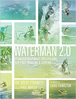 Waterman 2.0: Optimized Movement for Lifelong, Pain-Free Paddling and Surfing: Kelly Starrett, Phil White: 9780692070659: Amazon.com: Books