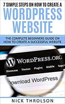 7 Simple Steps On How To Create A WordPress Website: The Complete Beginners Guide On How To Create A Successful Website by [Throlson, Nick]