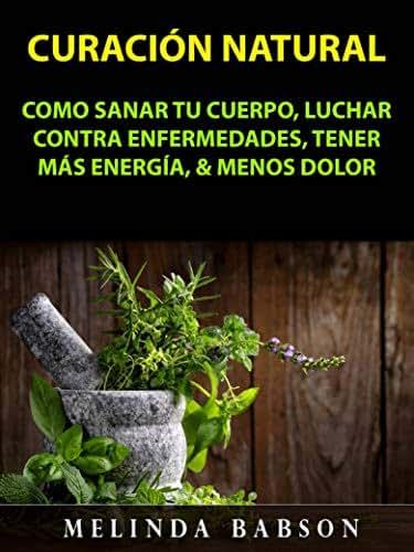 Curación Natural: Como Sanar Tu Cuerpo, Luchar Contra Enfermedades, Tener Más Energía, & Menos Dolor (Spanish Edition)