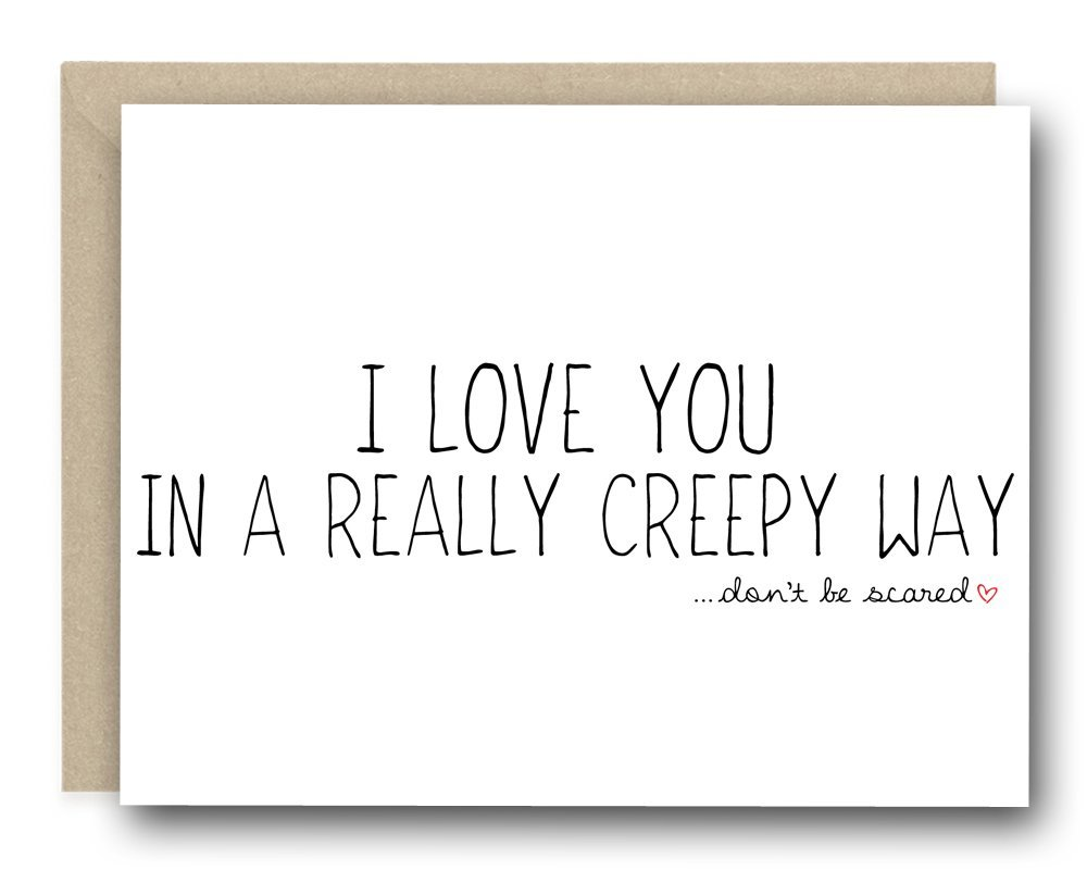 Funny Valentine's Day Card - I Love You In A Really Creep Way ... Don't Be Scared