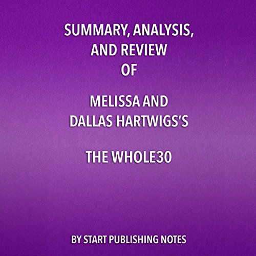 Summary, Analysis, and Review of Melissa and Dallas Hartwig's The Whole30: The 30-Day Guide to Total Health and Food Freedom