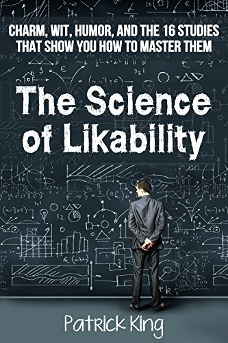 The Science of Likability: Charm, Wit, Humor, and the 16 Studies That Show You How To Master Them