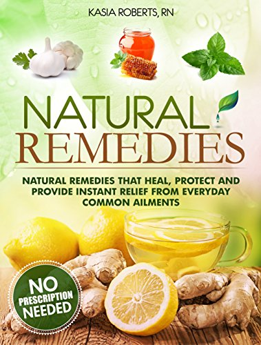 Natural Remedies: Natural Remedies that Heal, Protect and Provide Instant Relief from Everyday Common Ailments by [Roberts RN, Kasia]