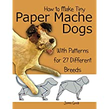 How to Make Tiny Paper Mache Dogs: With Patterns for 27 Different Breeds