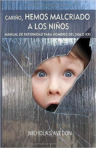 Cariño, hemos malcriado a los niños: Un manual de paternidad para hombres del siglo XXI (Spanish Edition): Nicholas Avedon: 9781720175636: Amazon.com: Books