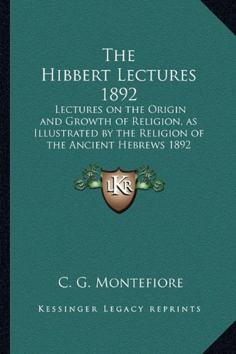 The Hibbert Lectures 1892: Lectures on the Origin and Growth of Religion, as Illustrated by the Religion of the Ancient Hebrews 1892 pdf epub