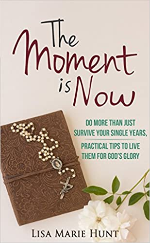The Moment is Now: Do More Than Just Survive Your Single Years, Practical Tips to Live Them for God's Glory