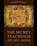 THE SECRET TEACHINGS OF ALL AGES [ANNOTATED AND ILLUSTRATED]: AN ENCYCLOPEDIC OUTLINE OF MASONIC, HERMETIC, QABBALISTIC AND ROSICRUCIAN SYMBOLICAL PHILOSOPHY (Hall Series)