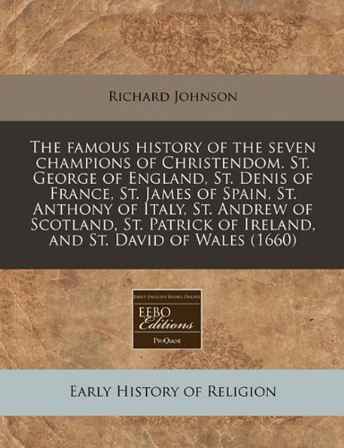 The famous history of the seven champions of Christendom. St. George of England, St. Denis of France, St. James of Spain, St. Anthony of Italy, St. ... of Ireland, and St. David of Wales (1660) pdf epub