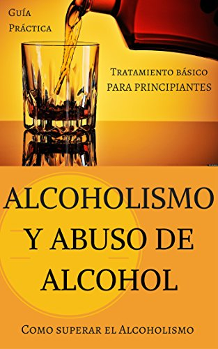 Alcoholismo y Abuso de Alcohol: Como superar el Alcoholismo - Tratamiento básico (Alcohol y