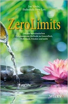 Zero Limits: Mit der Hawaiianischen Ho'oponopono-Methode zu Gesundheit, Wohlstand, Frieden und Mehr