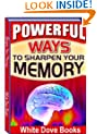 Powerful Ways to Sharpen Your Memory-How to Remember Names, Faces, Numbers, Events, and Almost Any Information easily