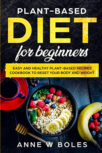 Plant-Based Diet for Beginners: Easy and Healthy Plant-Based Recipes Cookbook to Reset Your Body and Weight by Anne W Boles