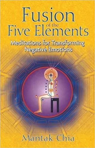 Fusion Of The Five Elements Meditations For Transforming Negative Emotions Mantak Chia 9781594771033 Amazon Books
