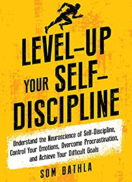 Level-Up Your Self-Discipline: Understand the Neuroscience of Self-Discipline, Control Your Emotions, Overcome Procrastination, and Achieve Your Difficult Goals (Personal Mastery Series Book 2)