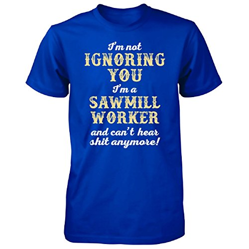 I'm Not Ignoring You I'm A Sawmill Worker. Funny Gift - Unisex Tshirt