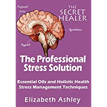 The Professional Stress Solution: Essential Oils, Aromatherapy and Holistic Healing Stress Management Techniques for The Professional Aromatherapist (The Secret Healer Book 4)