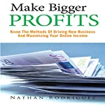 Make Bigger Profits: Know the Methods of Driving New Business and Maximizing Your Online Income | Nathan Rodriguez