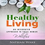 Healthy Living: An Integrated Approach to Total Human Wellness | Nathan Wake