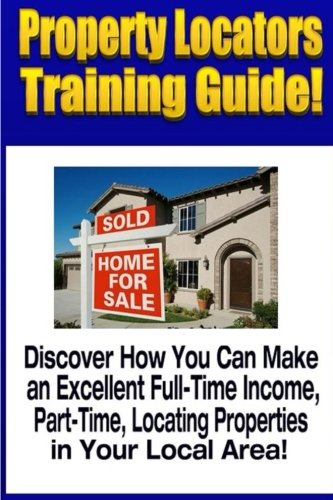 Property Locators Training Guide: Discover How You Can Make an Excellent Full-Time Income, Part-Time, Locating Properties in Your Local Area! (Make Money with Real Estate)