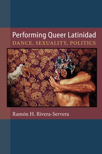 Performing Queer Latinidad: Dance, Sexuality, Politics (Triangulations: Lesbian/Gay/Queer Theater/Drama/Performance)