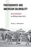 Photography and American Coloniality: Eliot Elisofon in Africa, 1942–1972 (African Humanities and the Arts)