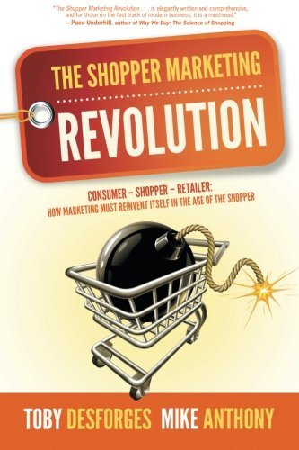 The Shopper Marketing Revolution: Consumer - Shopper - Retailer: How Marketing Must Reinvent Itself in the Age of the Shopper by Toby Desforges (2013-06-21)