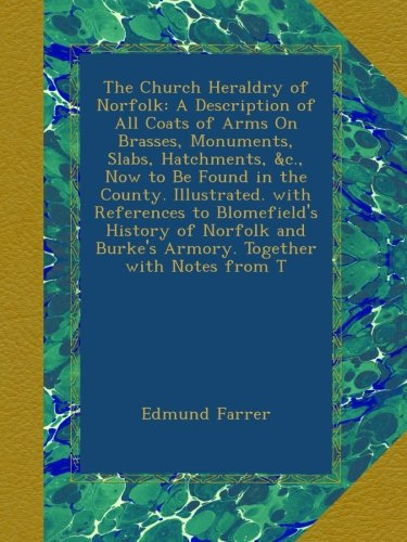 - The Church Heraldry of Norfolk: A Description of All Coats of Arms On Brasses, Monuments, Slabs, Hatchments, &c., Now to Be Found in the County. ... Burke's Armory. Together with Notes from T