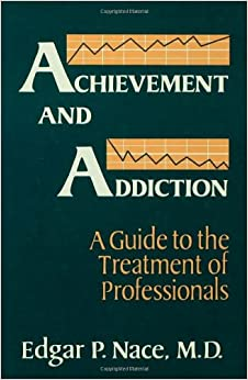Achievement And Addiction: A Guide To The Treatment Of Professionals