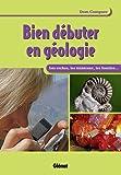 Bien débuter en géologie : Les roches, les minéraux, les fossiles...
