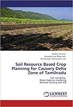 Book Soil Resource Based Crop Planning for Cauvery Delta Zone of Tamilnadu: Soil suitability Water balance modeling Remote Sensing and GIS by Pandian Kannan (2012-06-07)