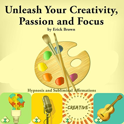 Unleash Your Creativity, Passion, and Focus: Hypnosis and Subliminal Affirmations